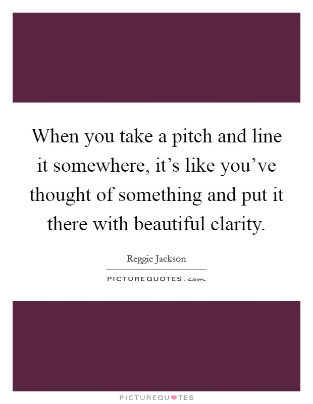 When you take a pitch and line it somewhere, it's like you've thought of something and put it there with beautiful clarity Picture Quote #1