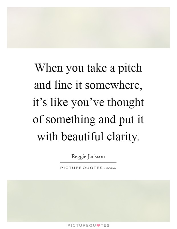 When you take a pitch and line it somewhere, it's like you've thought of something and put it with beautiful clarity Picture Quote #1