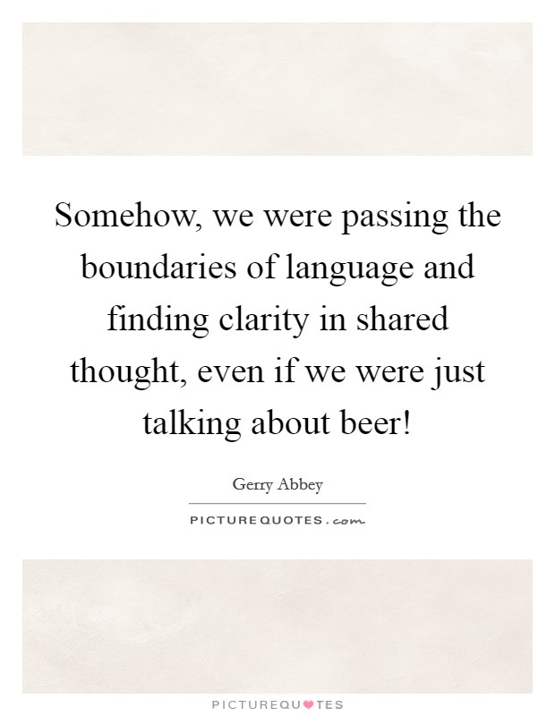 Somehow, we were passing the boundaries of language and finding clarity in shared thought, even if we were just talking about beer! Picture Quote #1