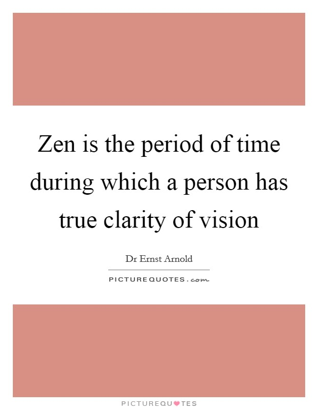 Zen is the period of time during which a person has true clarity of vision Picture Quote #1