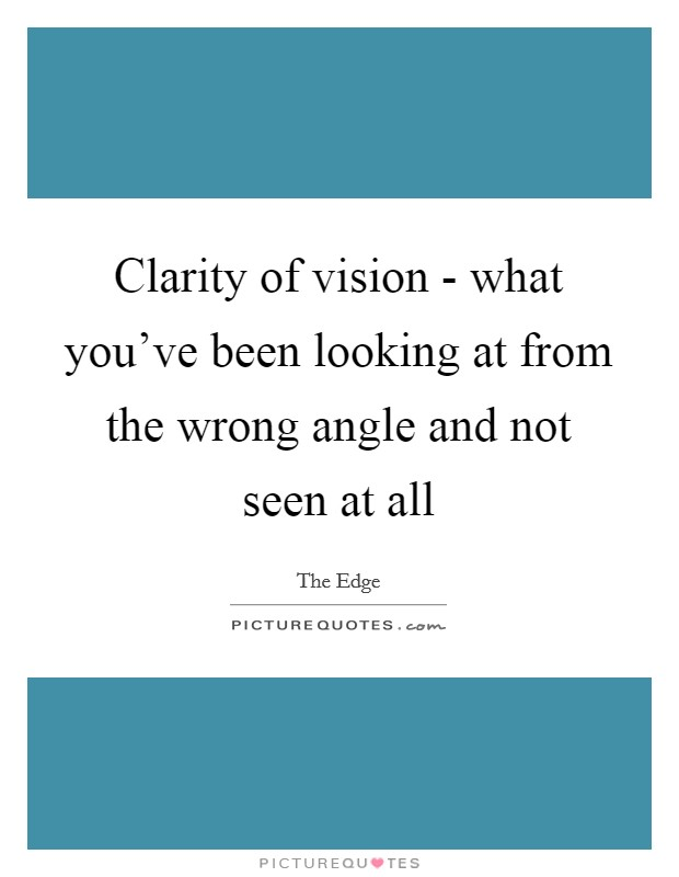 Clarity of vision - what you've been looking at from the wrong angle and not seen at all Picture Quote #1