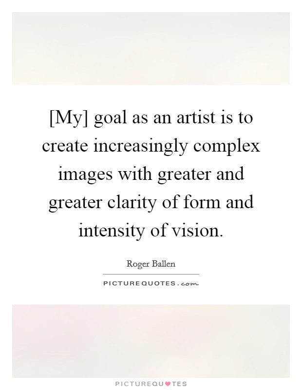 [My] goal as an artist is to create increasingly complex images with greater and greater clarity of form and intensity of vision Picture Quote #1