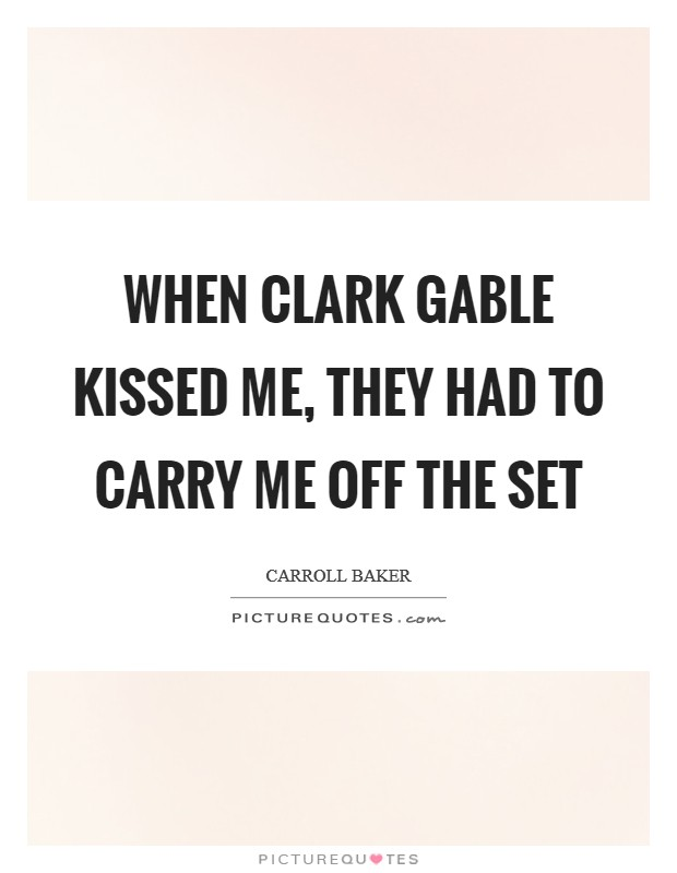 When Clark Gable kissed me, they had to carry me off the set Picture Quote #1