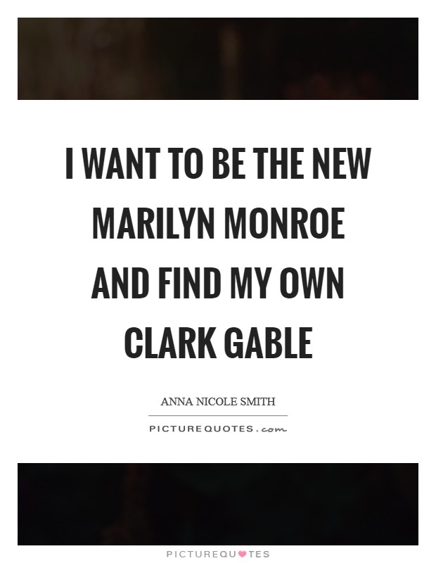 I want to be the new Marilyn Monroe and find my own Clark Gable Picture Quote #1