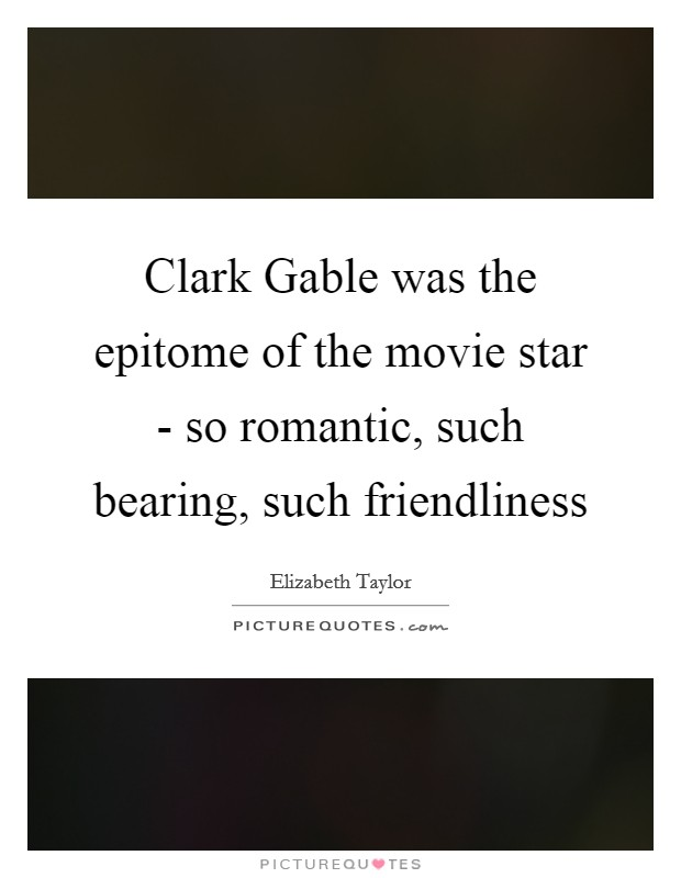 Clark Gable was the epitome of the movie star - so romantic, such bearing, such friendliness Picture Quote #1