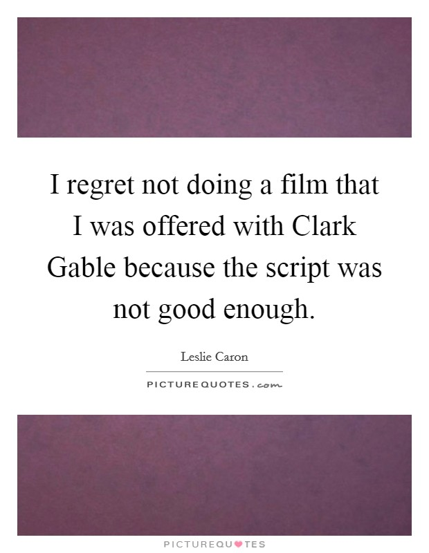 I regret not doing a film that I was offered with Clark Gable because the script was not good enough Picture Quote #1
