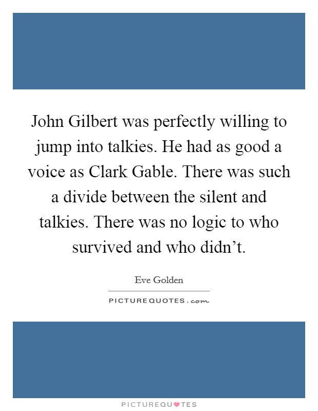 John Gilbert was perfectly willing to jump into talkies. He had as good a voice as Clark Gable. There was such a divide between the silent and talkies. There was no logic to who survived and who didn't Picture Quote #1