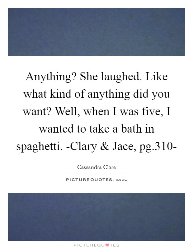 Anything? She laughed. Like what kind of anything did you want? Well, when I was five, I wanted to take a bath in spaghetti. -Clary and Jace, pg.310- Picture Quote #1