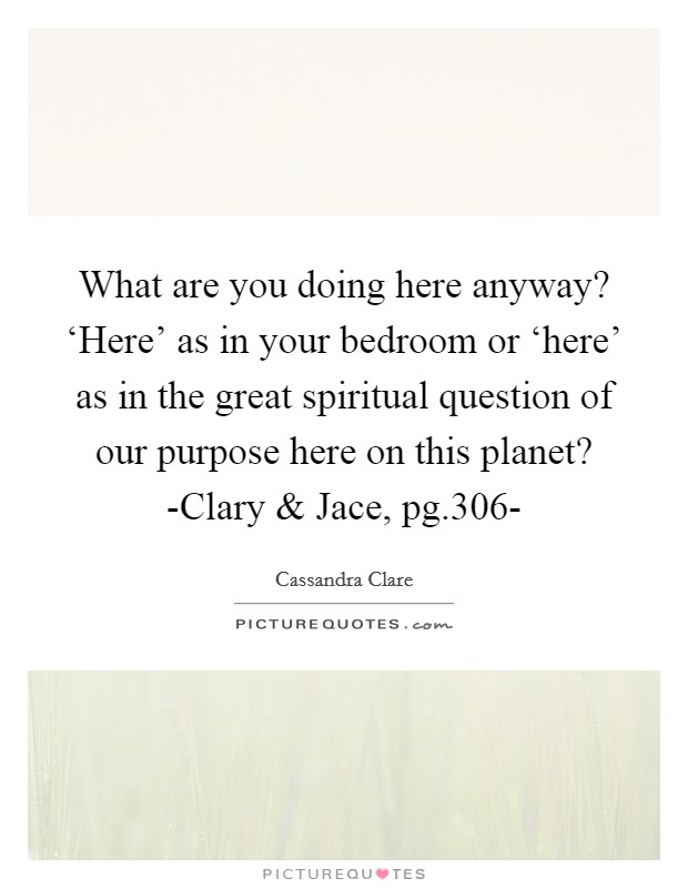 What are you doing here anyway? 'Here' as in your bedroom or 'here' as in the great spiritual question of our purpose here on this planet? -Clary and Jace, pg.306- Picture Quote #1