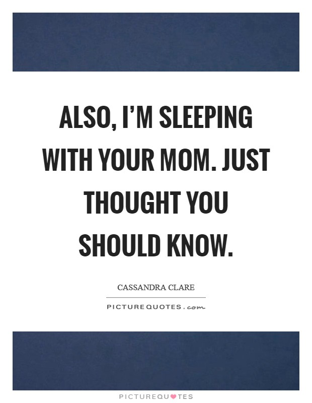 Also, I'm sleeping with your mom. Just thought you should know Picture Quote #1