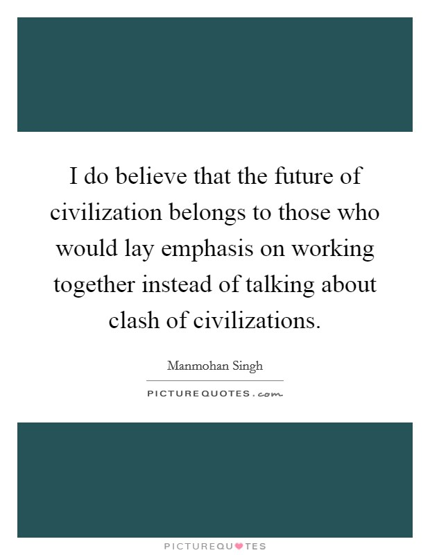 I do believe that the future of civilization belongs to those who would lay emphasis on working together instead of talking about clash of civilizations Picture Quote #1