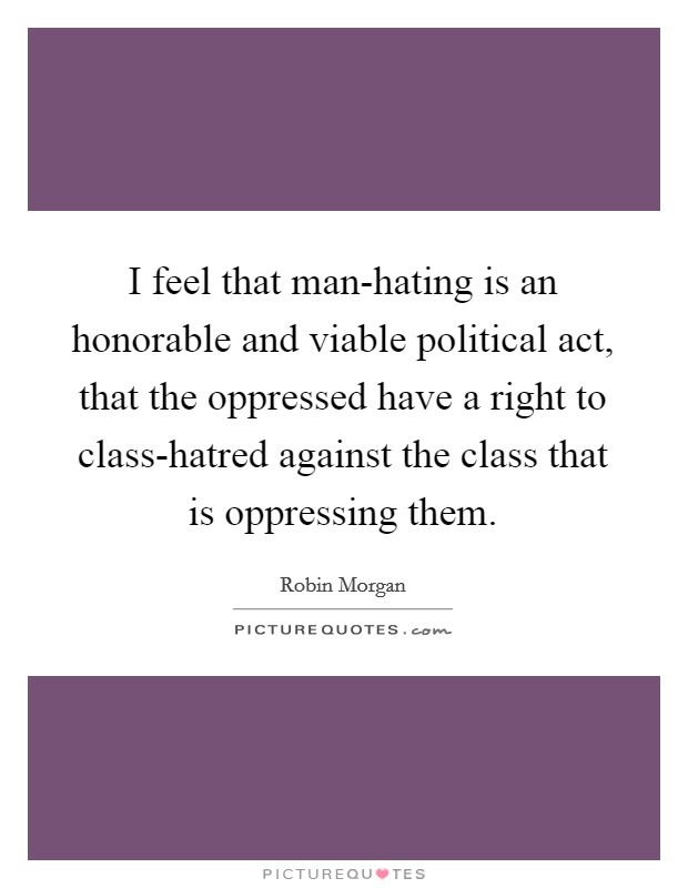 I feel that man-hating is an honorable and viable political act, that the oppressed have a right to class-hatred against the class that is oppressing them Picture Quote #1