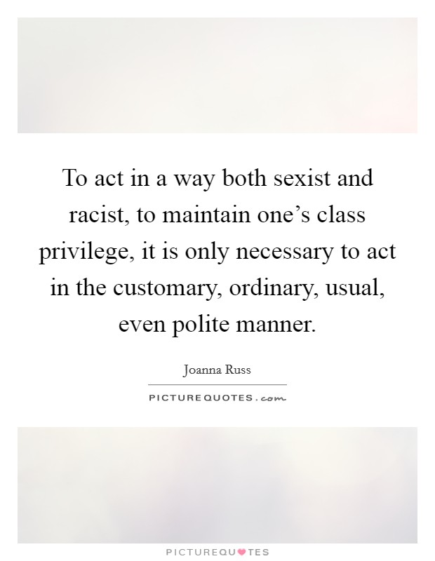 To act in a way both sexist and racist, to maintain one's class privilege, it is only necessary to act in the customary, ordinary, usual, even polite manner Picture Quote #1