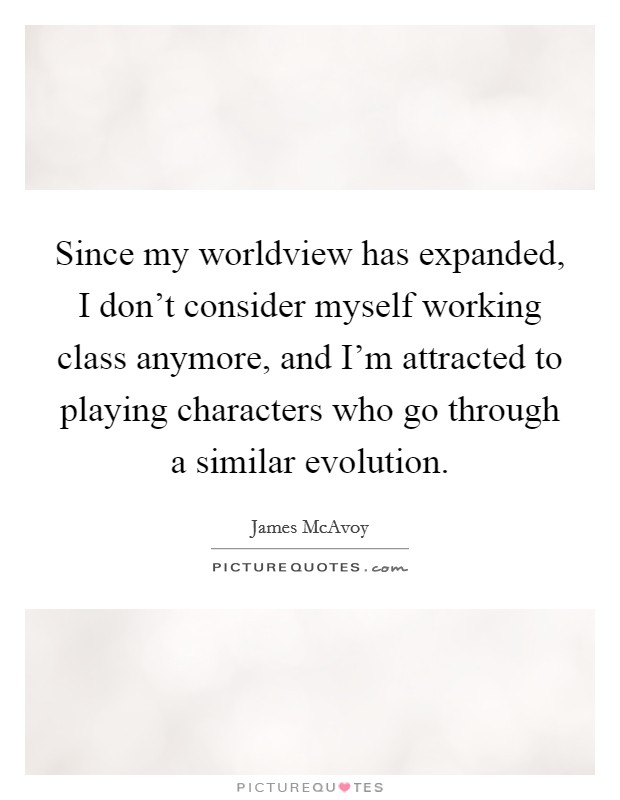 Since my worldview has expanded, I don't consider myself working class anymore, and I'm attracted to playing characters who go through a similar evolution Picture Quote #1