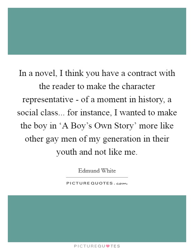 In a novel, I think you have a contract with the reader to make the character representative - of a moment in history, a social class... for instance, I wanted to make the boy in 'A Boy's Own Story' more like other gay men of my generation in their youth and not like me Picture Quote #1