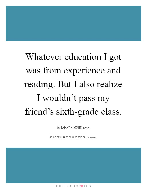 Whatever education I got was from experience and reading. But I also realize I wouldn't pass my friend's sixth-grade class Picture Quote #1