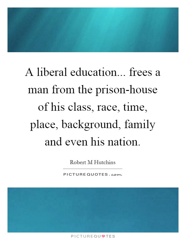 A liberal education... frees a man from the prison-house of his class, race, time, place, background, family and even his nation Picture Quote #1