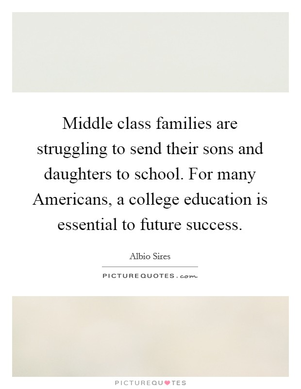Middle class families are struggling to send their sons and daughters to school. For many Americans, a college education is essential to future success Picture Quote #1
