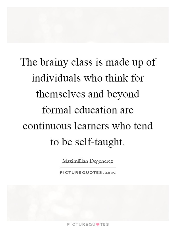 The brainy class is made up of individuals who think for themselves and beyond formal education are continuous learners who tend to be self-taught Picture Quote #1
