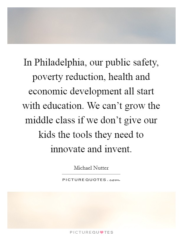 In Philadelphia, our public safety, poverty reduction, health and economic development all start with education. We can't grow the middle class if we don't give our kids the tools they need to innovate and invent Picture Quote #1