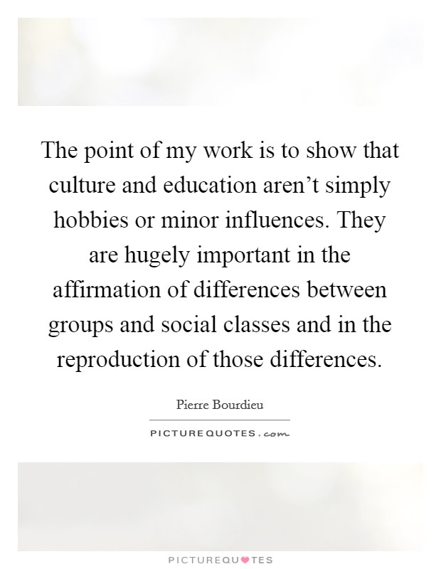 The point of my work is to show that culture and education aren't simply hobbies or minor influences. They are hugely important in the affirmation of differences between groups and social classes and in the reproduction of those differences Picture Quote #1