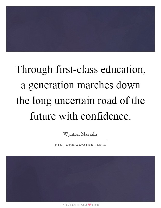 Through first-class education, a generation marches down the long uncertain road of the future with confidence Picture Quote #1