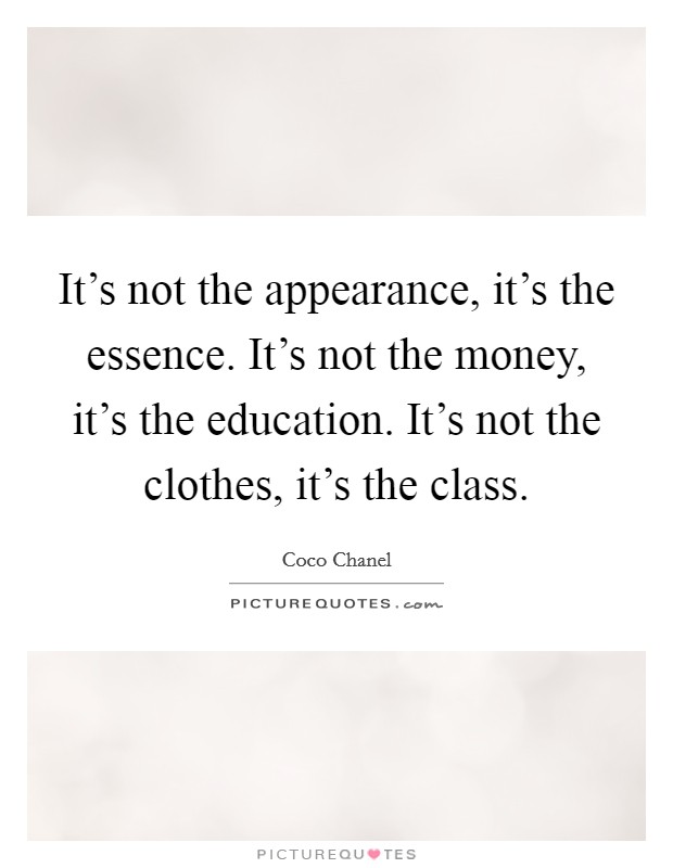 It's not the appearance, it's the essence. It's not the money, it's the education. It's not the clothes, it's the class Picture Quote #1