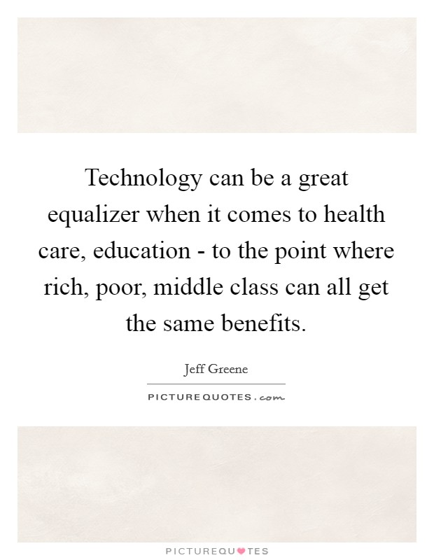 Technology can be a great equalizer when it comes to health care, education - to the point where rich, poor, middle class can all get the same benefits Picture Quote #1