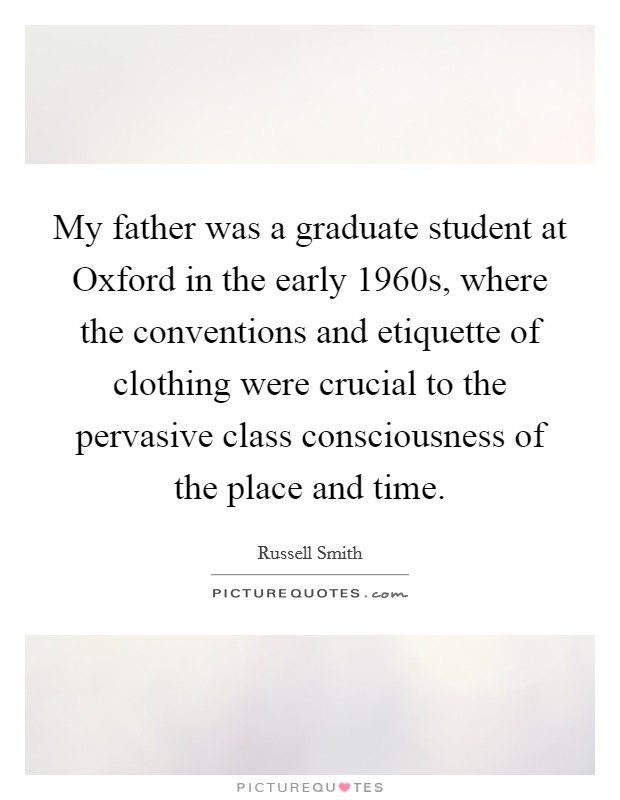 My father was a graduate student at Oxford in the early 1960s, where the conventions and etiquette of clothing were crucial to the pervasive class consciousness of the place and time. Picture Quote #1