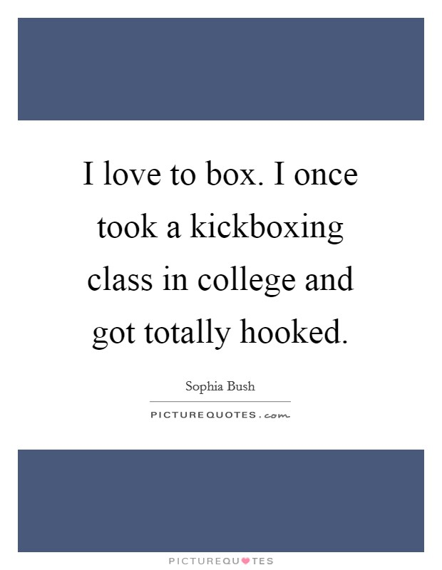 I love to box. I once took a kickboxing class in college and got totally hooked Picture Quote #1