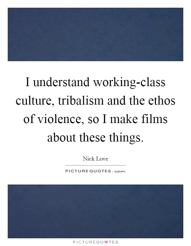 I understand working-class culture, tribalism and the ethos of violence, so I make films about these things Picture Quote #1