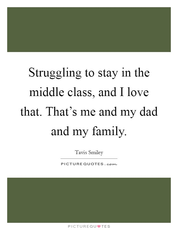 Struggling to stay in the middle class, and I love that. That's me and my dad and my family Picture Quote #1