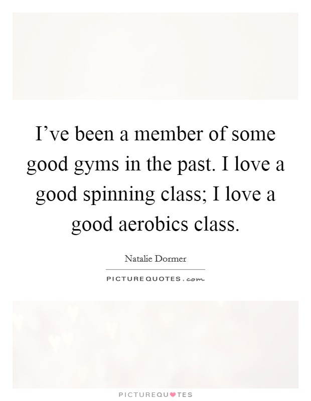 I've been a member of some good gyms in the past. I love a good spinning class; I love a good aerobics class Picture Quote #1