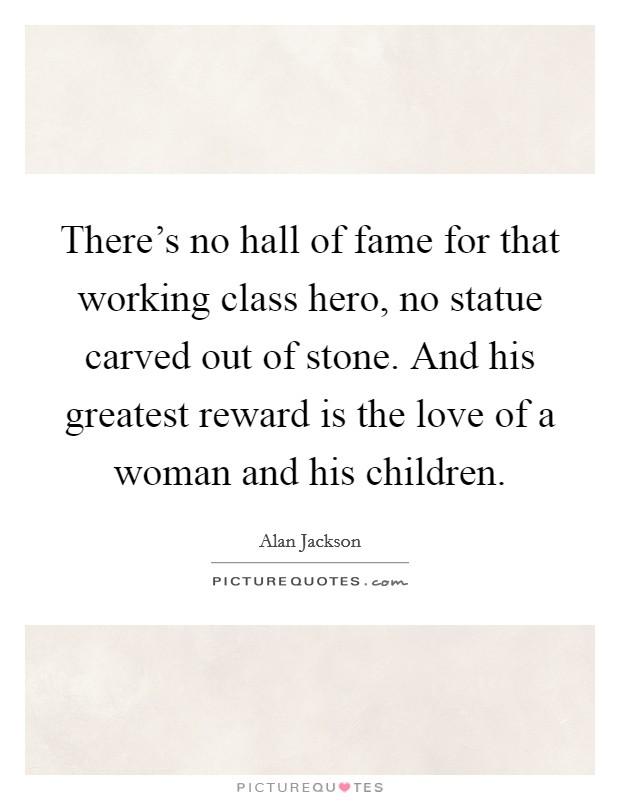 There's no hall of fame for that working class hero, no statue carved out of stone. And his greatest reward is the love of a woman and his children Picture Quote #1