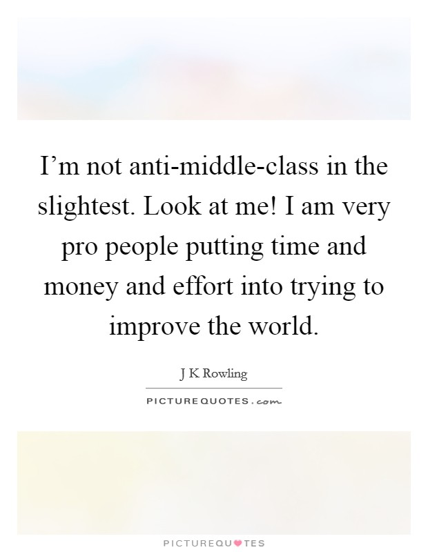 I'm not anti-middle-class in the slightest. Look at me! I am very pro people putting time and money and effort into trying to improve the world. Picture Quote #1