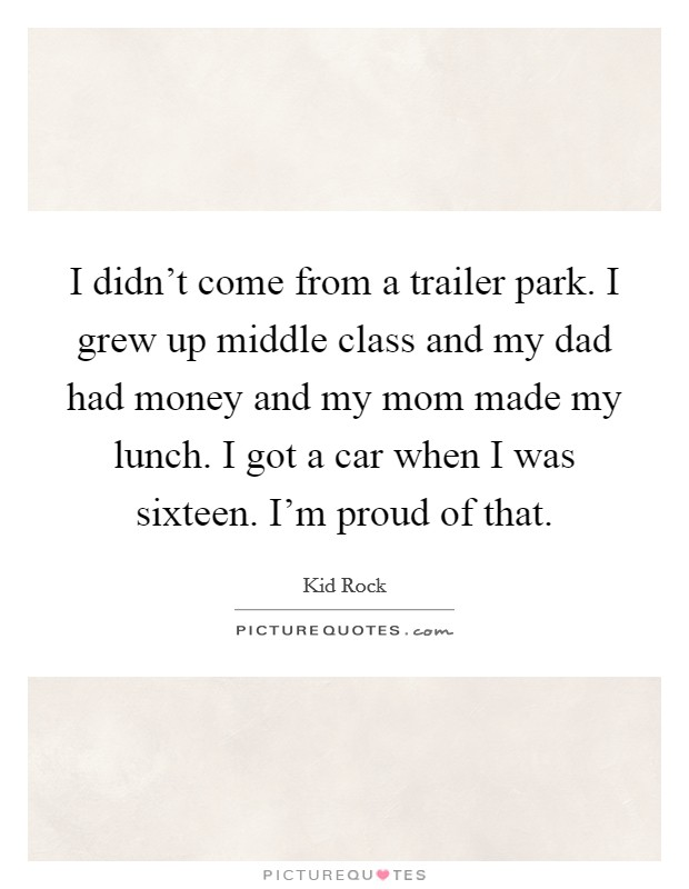 I didn't come from a trailer park. I grew up middle class and my dad had money and my mom made my lunch. I got a car when I was sixteen. I'm proud of that Picture Quote #1