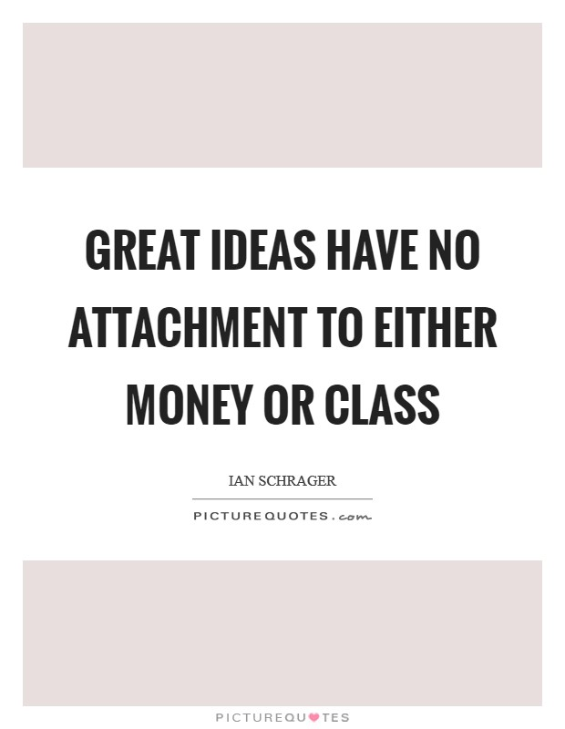 Great ideas have no attachment to either money or class Picture Quote #1