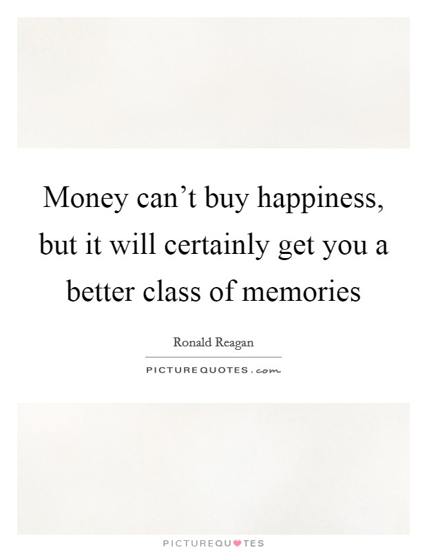 Money can't buy happiness, but it will certainly get you a better class of memories Picture Quote #1