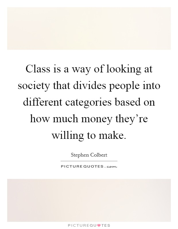 Class is a way of looking at society that divides people into different categories based on how much money they're willing to make Picture Quote #1