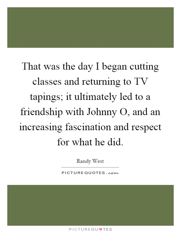 That was the day I began cutting classes and returning to TV tapings; it ultimately led to a friendship with Johnny O, and an increasing fascination and respect for what he did Picture Quote #1