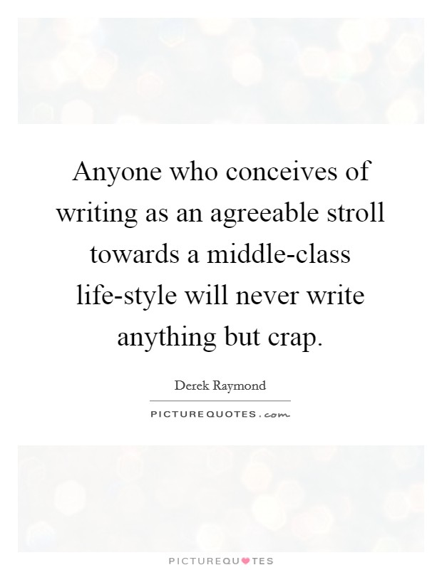 Anyone who conceives of writing as an agreeable stroll towards a middle-class life-style will never write anything but crap Picture Quote #1