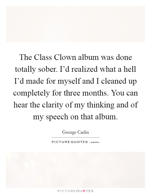 The Class Clown album was done totally sober. I'd realized what a hell I'd made for myself and I cleaned up completely for three months. You can hear the clarity of my thinking and of my speech on that album Picture Quote #1