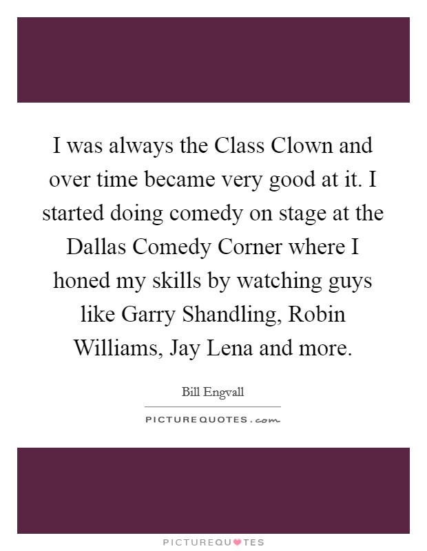 I was always the Class Clown and over time became very good at it. I started doing comedy on stage at the Dallas Comedy Corner where I honed my skills by watching guys like Garry Shandling, Robin Williams, Jay Lena and more Picture Quote #1