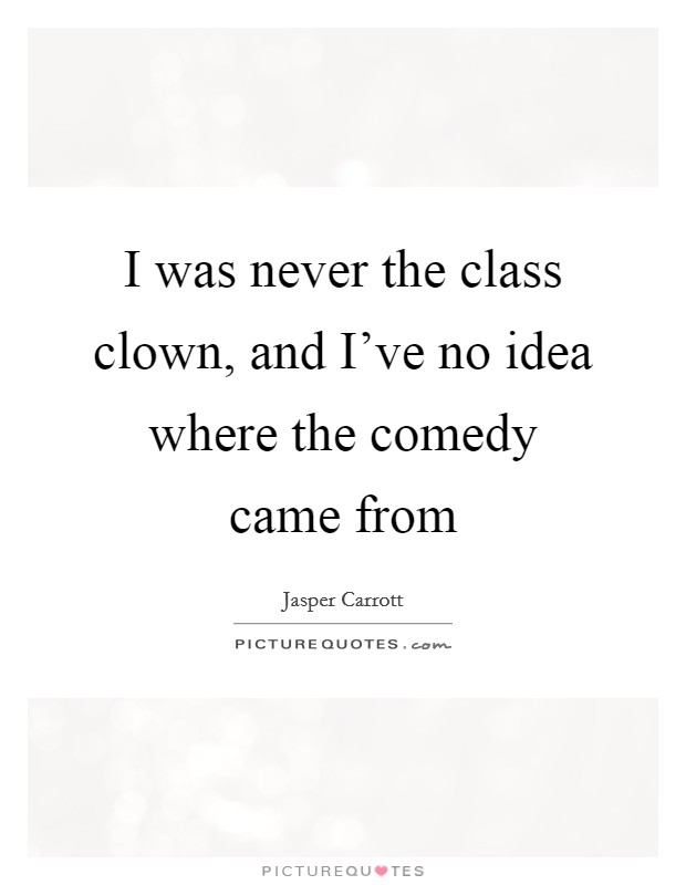 I was never the class clown, and I've no idea where the comedy came from Picture Quote #1