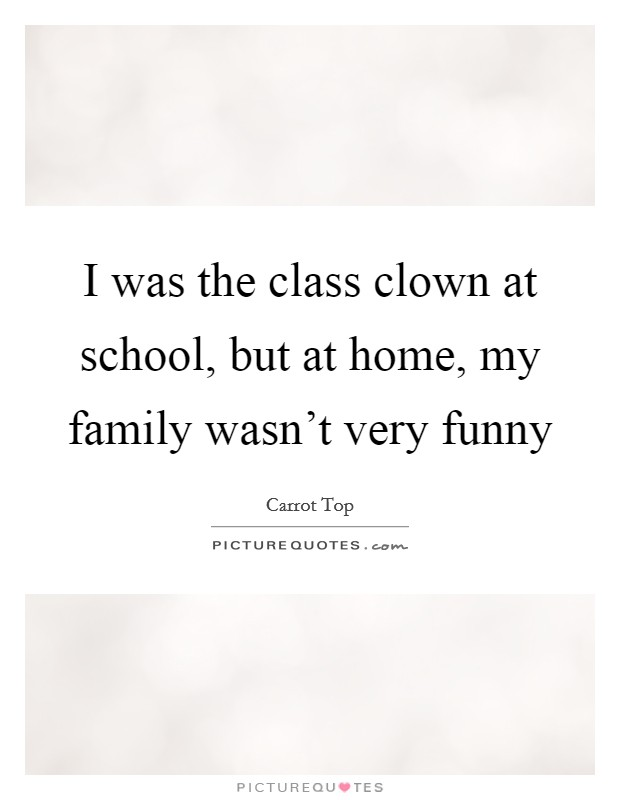 I was the class clown at school, but at home, my family wasn't very funny Picture Quote #1