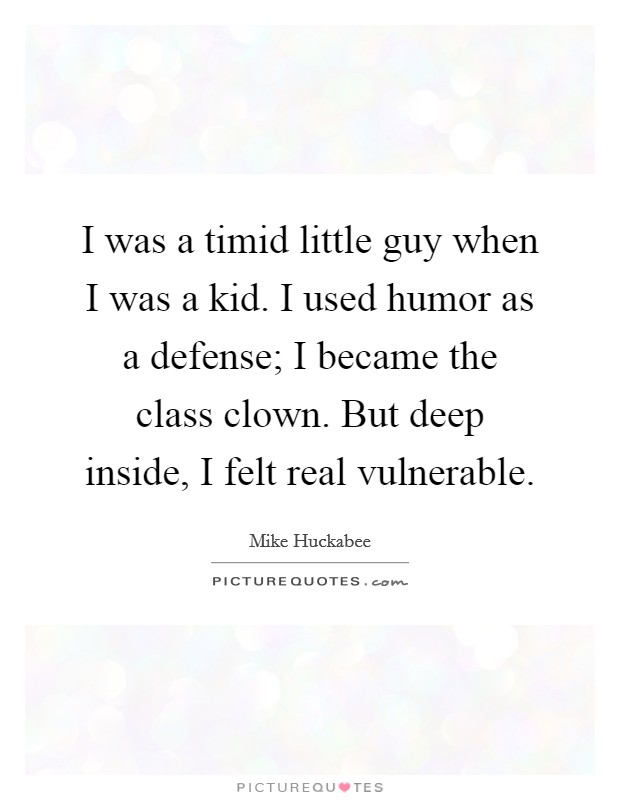 I was a timid little guy when I was a kid. I used humor as a defense; I became the class clown. But deep inside, I felt real vulnerable Picture Quote #1
