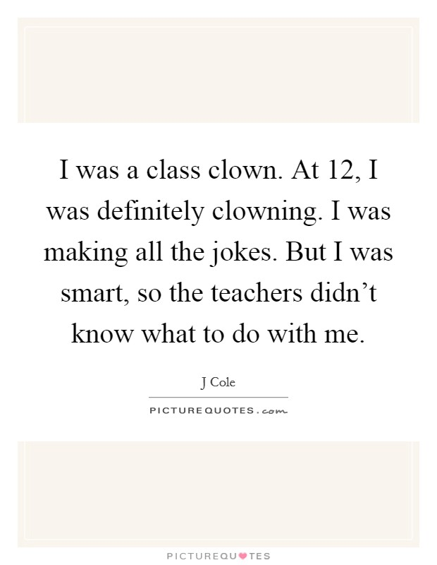 I was a class clown. At 12, I was definitely clowning. I was making all the jokes. But I was smart, so the teachers didn't know what to do with me Picture Quote #1