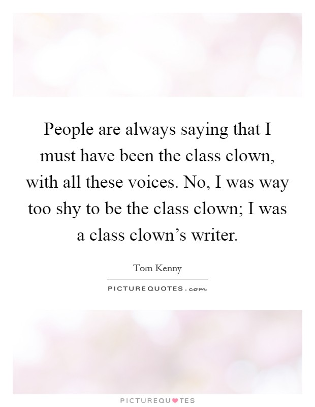 People are always saying that I must have been the class clown, with all these voices. No, I was way too shy to be the class clown; I was a class clown's writer Picture Quote #1
