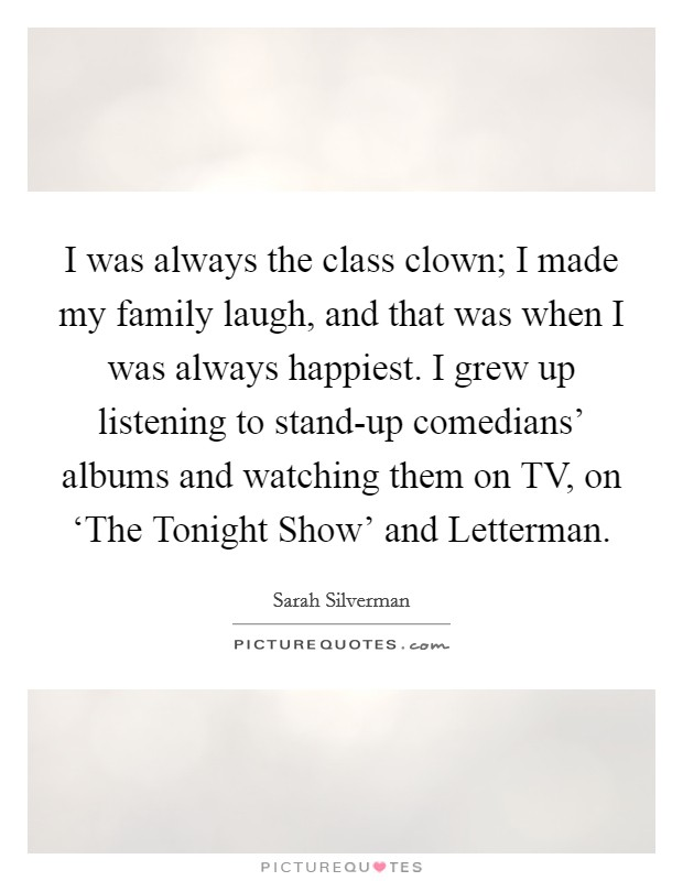 I was always the class clown; I made my family laugh, and that was when I was always happiest. I grew up listening to stand-up comedians' albums and watching them on TV, on 'The Tonight Show' and Letterman Picture Quote #1