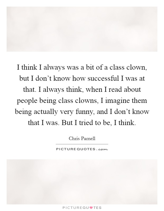 I think I always was a bit of a class clown, but I don't know how successful I was at that. I always think, when I read about people being class clowns, I imagine them being actually very funny, and I don't know that I was. But I tried to be, I think Picture Quote #1